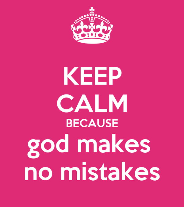 KEEP CALM BECAUSE god makes  no mistakes