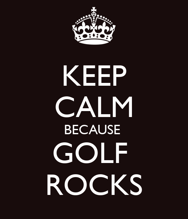 KEEP CALM BECAUSE  GOLF  ROCKS