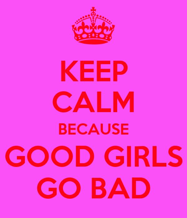 KEEP CALM BECAUSE GOOD GIRLS GO BAD