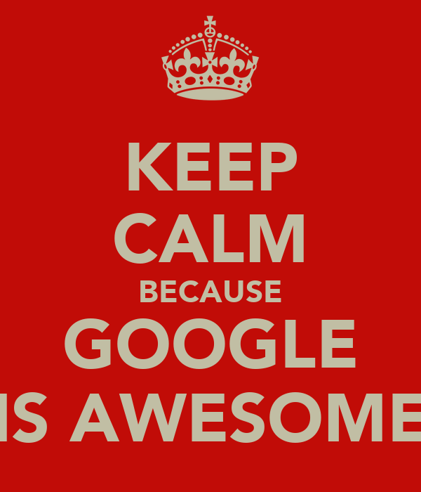 KEEP CALM BECAUSE GOOGLE IS AWESOME