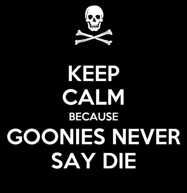 KEEP CALM BECAUSE GOONIES NEVER SAY DIE