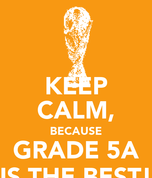 KEEP CALM, BECAUSE GRADE 5A IS THE BEST!