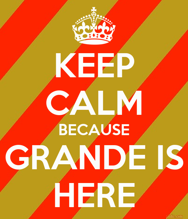 KEEP CALM BECAUSE GRANDE IS HERE
