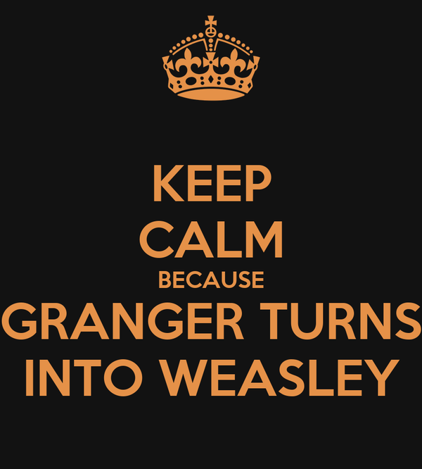 KEEP CALM BECAUSE GRANGER TURNS INTO WEASLEY
