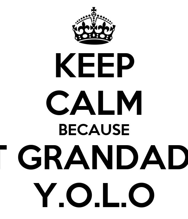 KEEP CALM BECAUSE GREAT GRANDADS GOT Y.O.L.O