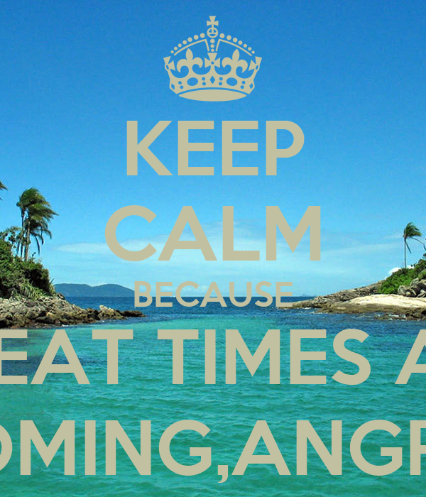 KEEP CALM BECAUSE GREAT TIMES ARE COMING,ANGRA!
