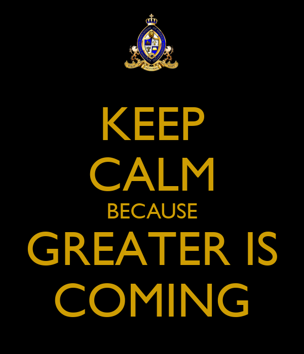 KEEP CALM BECAUSE GREATER IS COMING