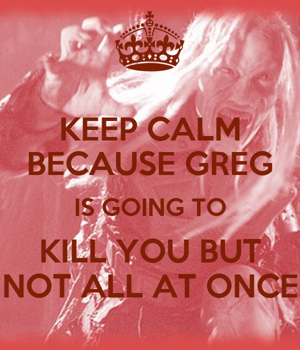 KEEP CALM BECAUSE GREG IS GOING TO KILL YOU BUT NOT ALL AT ONCE