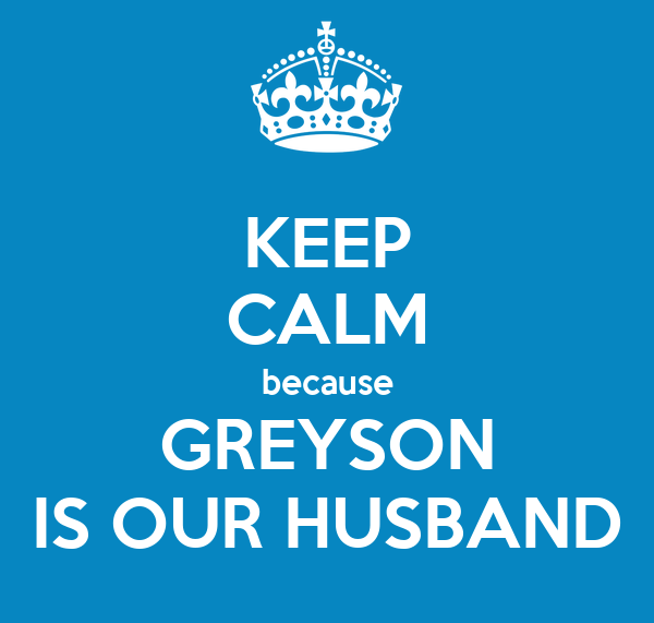 KEEP CALM because GREYSON IS OUR HUSBAND