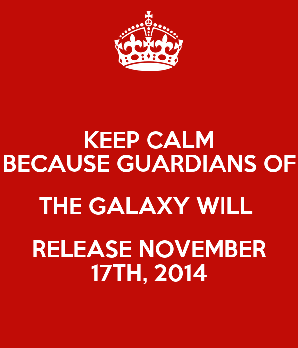 KEEP CALM BECAUSE GUARDIANS OF THE GALAXY WILL  RELEASE NOVEMBER 17TH, 2014