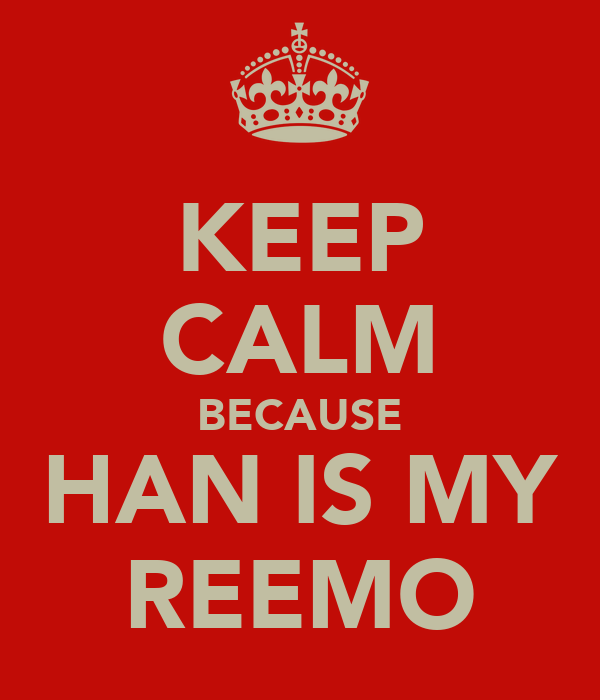 KEEP CALM BECAUSE HAN IS MY REEMO