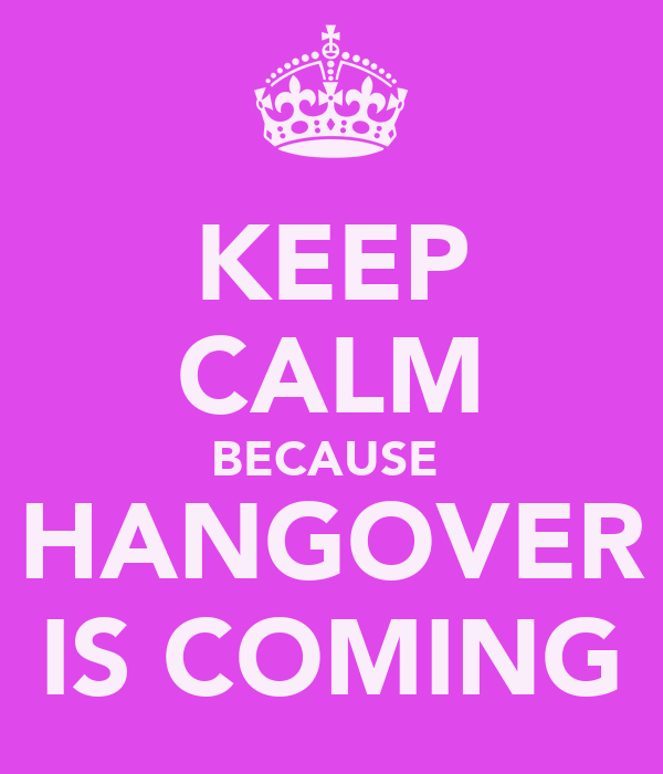 KEEP CALM BECAUSE  HANGOVER IS COMING