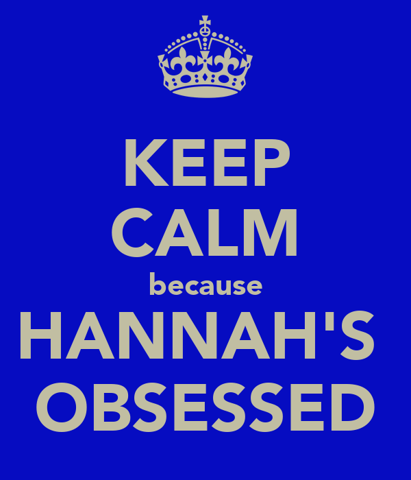 KEEP CALM because HANNAH'S  OBSESSED