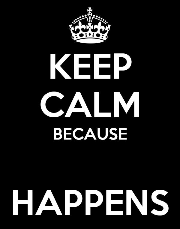 KEEP CALM BECAUSE  HAPPENS
