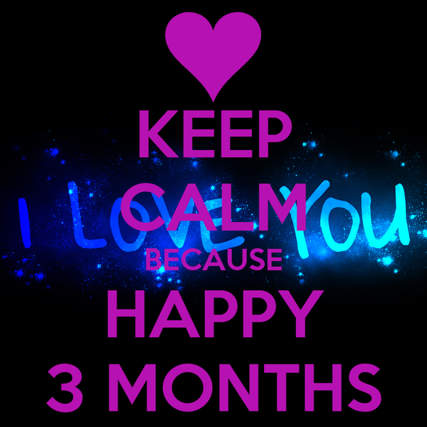KEEP CALM BECAUSE HAPPY 3 MONTHS