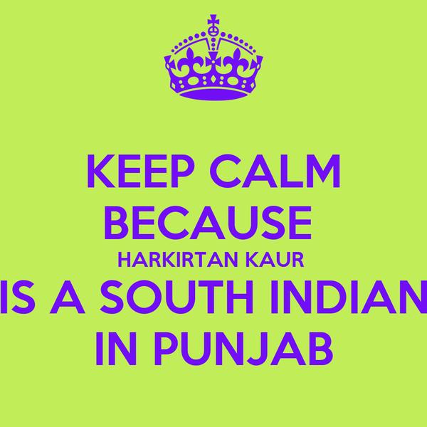 KEEP CALM BECAUSE  HARKIRTAN KAUR  IS A SOUTH INDIAN IN PUNJAB