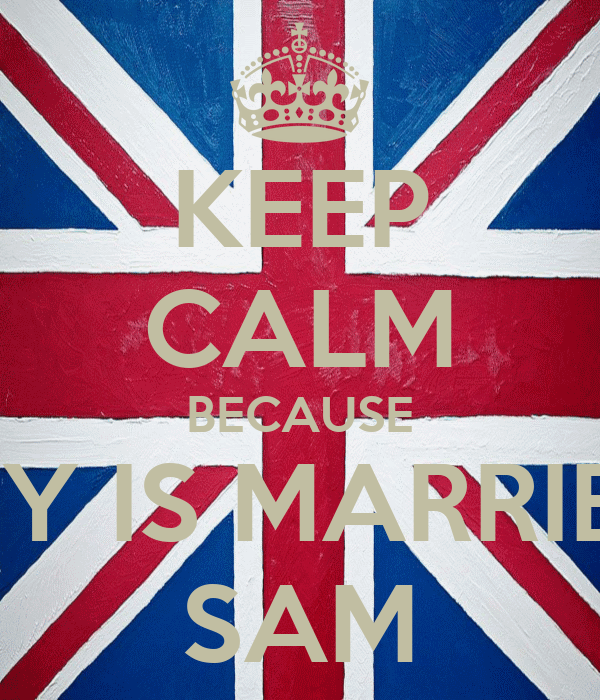 KEEP CALM BECAUSE HARRY IS MARRIED TO SAM