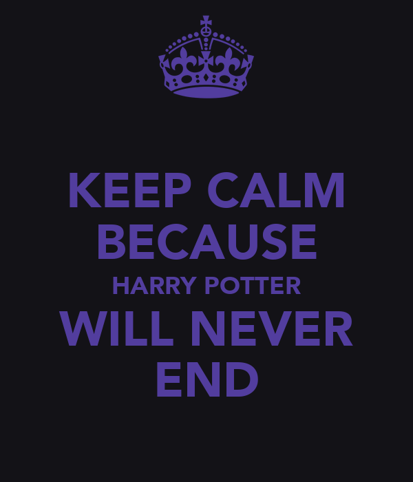 KEEP CALM BECAUSE HARRY POTTER WILL NEVER END