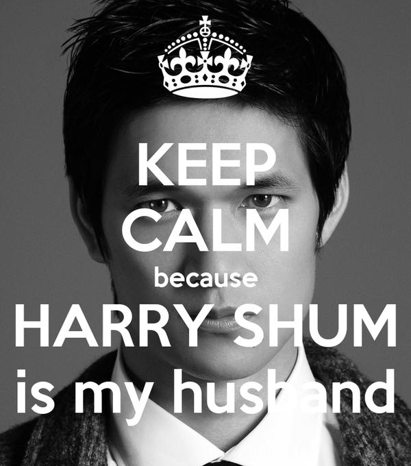 KEEP CALM because HARRY SHUM is my husband
