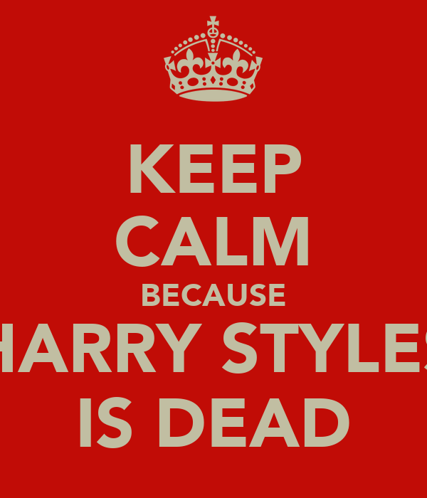 KEEP CALM BECAUSE HARRY STYLES IS DEAD