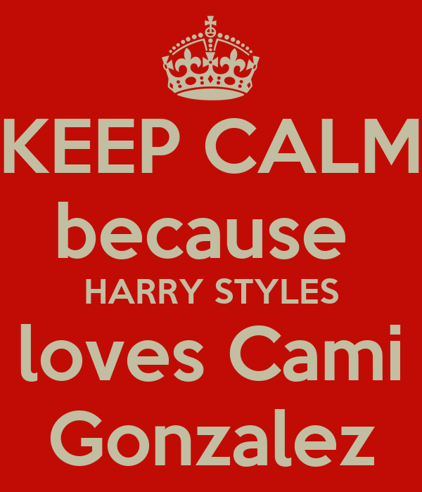 KEEP CALM because  HARRY STYLES loves Cami Gonzalez