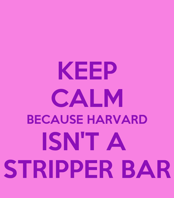 KEEP CALM BECAUSE HARVARD ISN'T A  STRIPPER BAR