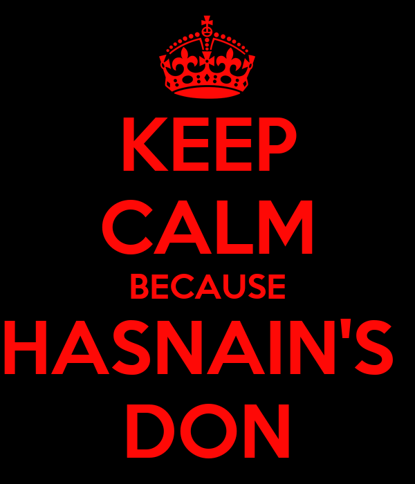 KEEP CALM BECAUSE HASNAIN'S  DON