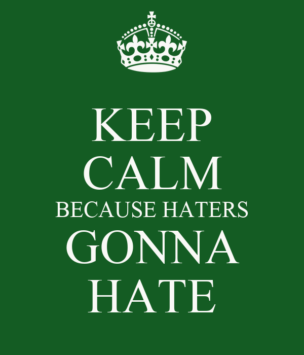 KEEP CALM BECAUSE HATERS GONNA HATE