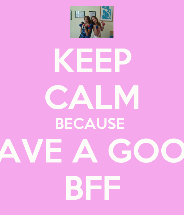 KEEP CALM BECAUSE  HAVE A GOOD BFF