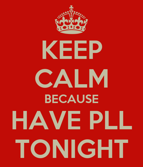 KEEP CALM BECAUSE HAVE PLL TONIGHT