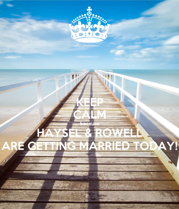KEEP CALM because HAYSEL & ROWELL ARE GETTING MARRIED TODAY!