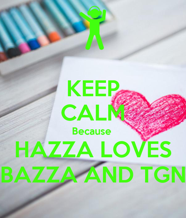 KEEP CALM Because  HAZZA LOVES BAZZA AND TGN