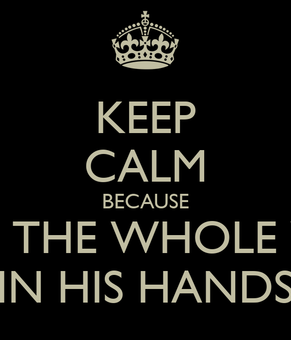 KEEP CALM BECAUSE HE GOT THE WHOLE WOLRD IN HIS HANDS