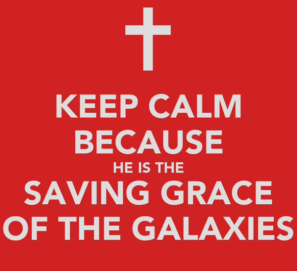 KEEP CALM BECAUSE HE IS THE SAVING GRACE OF THE GALAXIES