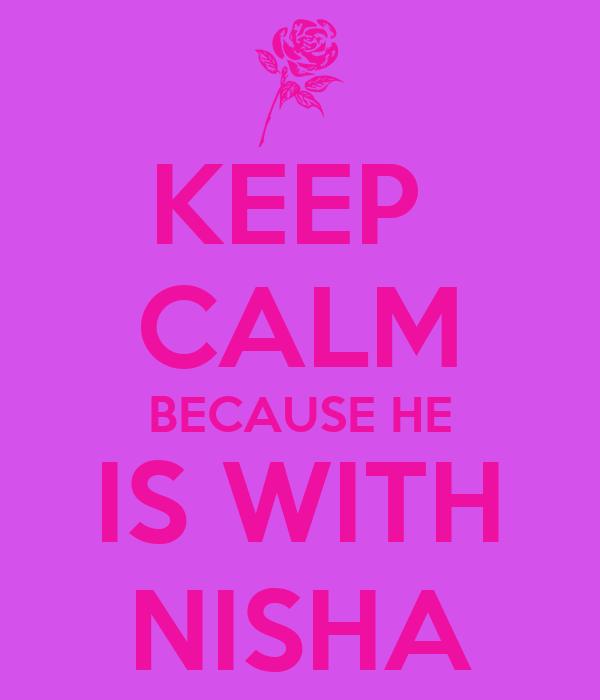 KEEP  CALM BECAUSE HE IS WITH NISHA