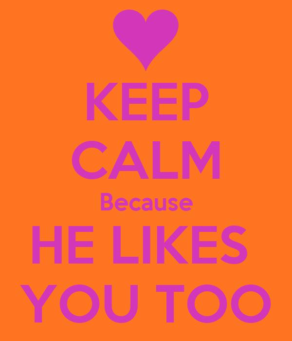 KEEP CALM Because HE LIKES  YOU TOO