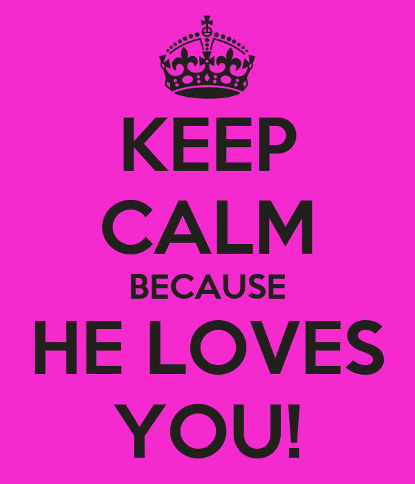 KEEP CALM BECAUSE HE LOVES YOU!