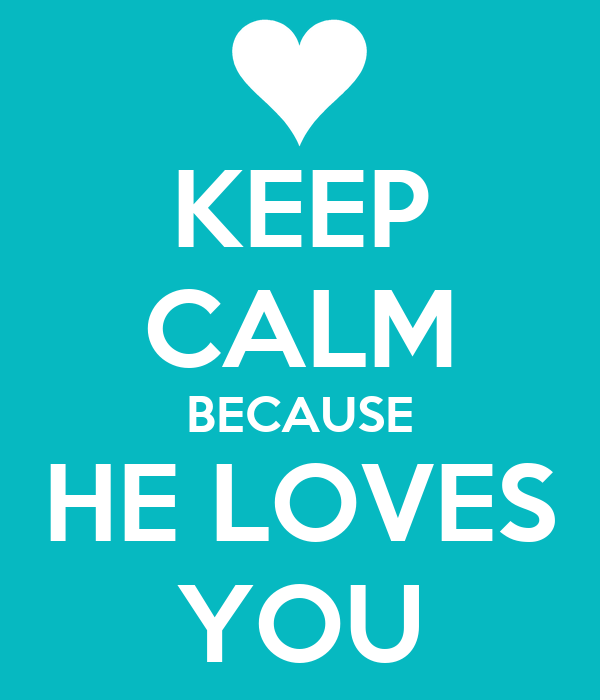 KEEP CALM BECAUSE HE LOVES YOU