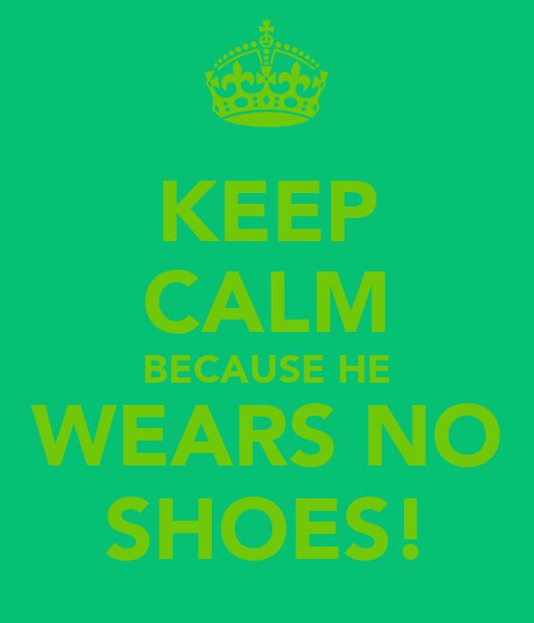 KEEP CALM BECAUSE HE WEARS NO SHOES!