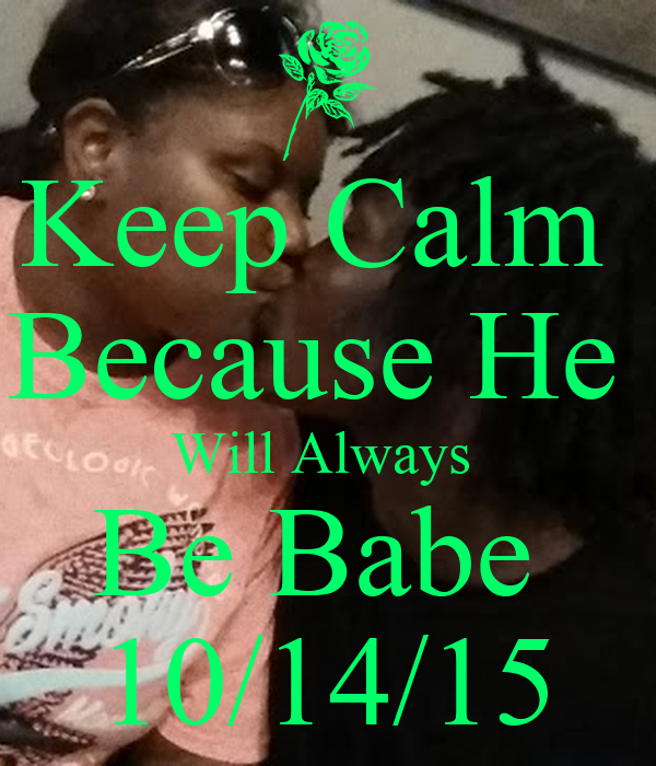 Keep Calm  Because He  Will Always  Be Babe  10/14/15