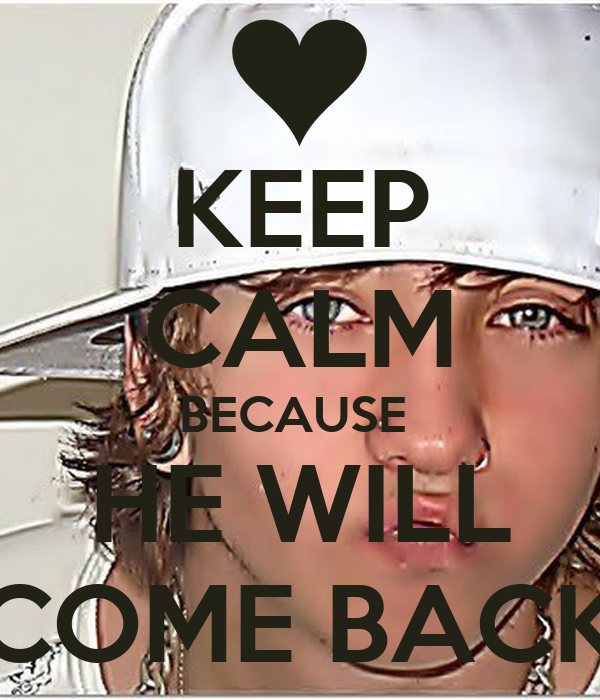 KEEP CALM BECAUSE  HE WILL COME BACK