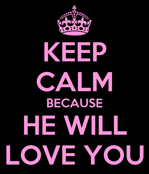 KEEP CALM BECAUSE HE WILL LOVE YOU