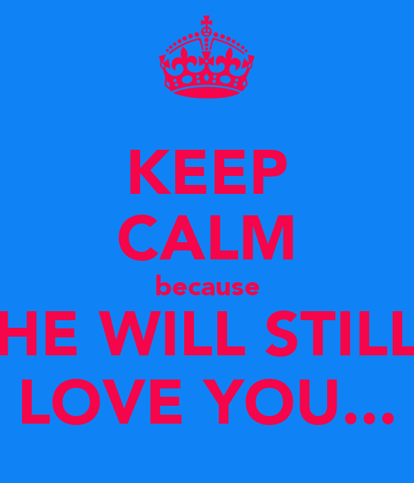 KEEP CALM because HE WILL STILL LOVE YOU...