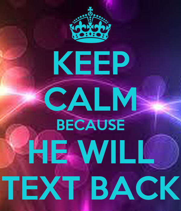KEEP CALM BECAUSE HE WILL TEXT BACK