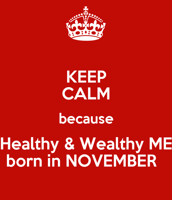 KEEP CALM because Healthy & Wealthy ME born in NOVEMBER