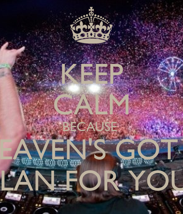 KEEP CALM BECAUSE  HEAVEN'S GOT A PLAN FOR YOU