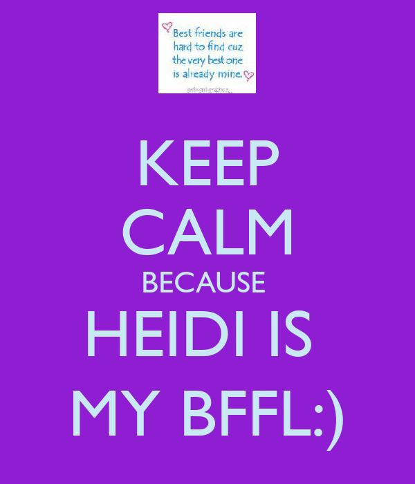 KEEP CALM BECAUSE  HEIDI IS  MY BFFL:)
