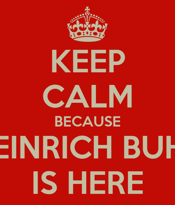 KEEP CALM BECAUSE HEINRICH BUHR IS HERE