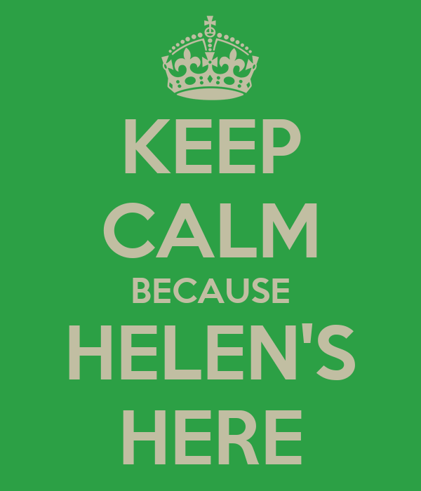 KEEP CALM BECAUSE HELEN'S HERE