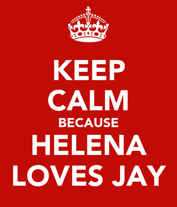 KEEP CALM BECAUSE HELENA LOVES JAY